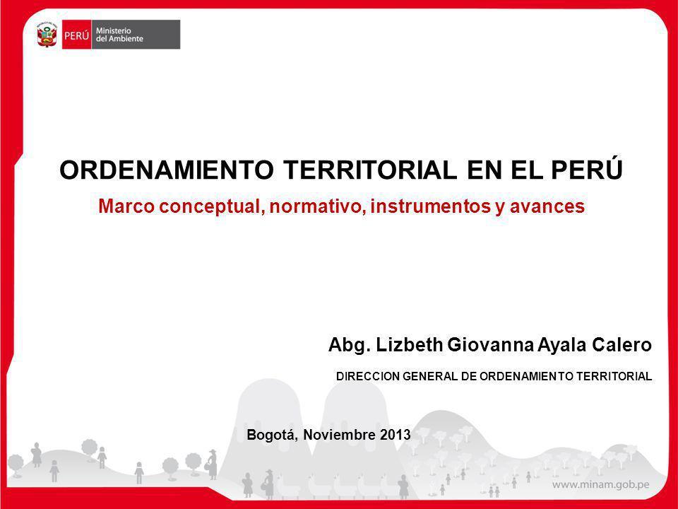 Bogotá, Noviembre 2013 Abg. Lizbeth Giovanna Ayala Calero DIRECCION GENERAL DE ORDENAMIENTO TERRITORIAL ORDENAMIENTO TERRITORIAL EN EL PERÚ Marco conc