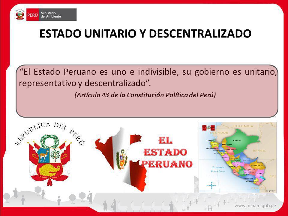 ESTADO UNITARIO Y DESCENTRALIZADO El Estado Peruano es uno e indivisible, su gobierno es unitario, representativo y descentralizado. (Artículo 43 de l