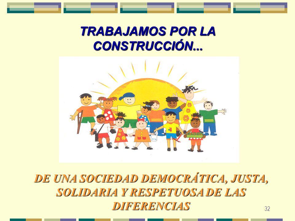 32 TRABAJAMOS POR LA CONSTRUCCIÓN... DE UNA SOCIEDAD DEMOCRÁTICA, JUSTA, SOLIDARIA Y RESPETUOSA DE LAS DIFERENCIAS