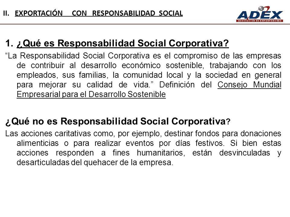 II. EXPORTACIÓN CON RESPONSABILIDAD SOCIAL 1.¿Qué es Responsabilidad Social Corporativa? La Responsabilidad Social Corporativa es el compromiso de las