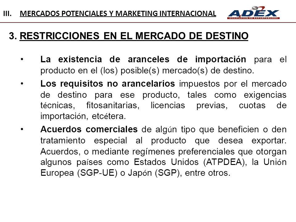 3. RESTRICCIONES EN EL MERCADO DE DESTINO La existencia de aranceles de importaci ó n para el producto en el (los) posible(s) mercado(s) de destino. L