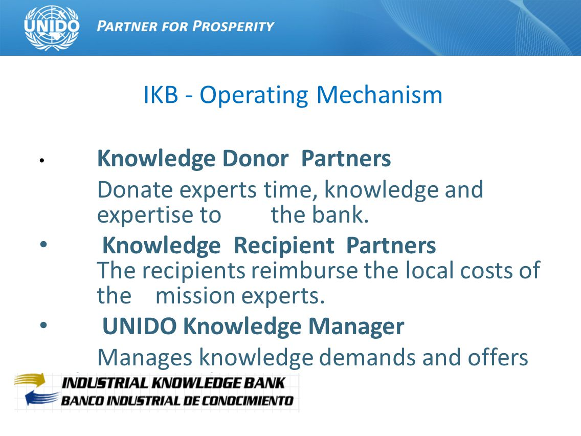 IKB UNIDO RECIPIENTS DONORS DEMAND AND SUPPLY IDENTIFICATION AND VERIFICATION COORDINATION AND IMPLEMENTATION FOLLOW UP ANALYSIS AND FINAL REPORT Process Operating Mechanism Yes No DISSEMINATION Decision Operation