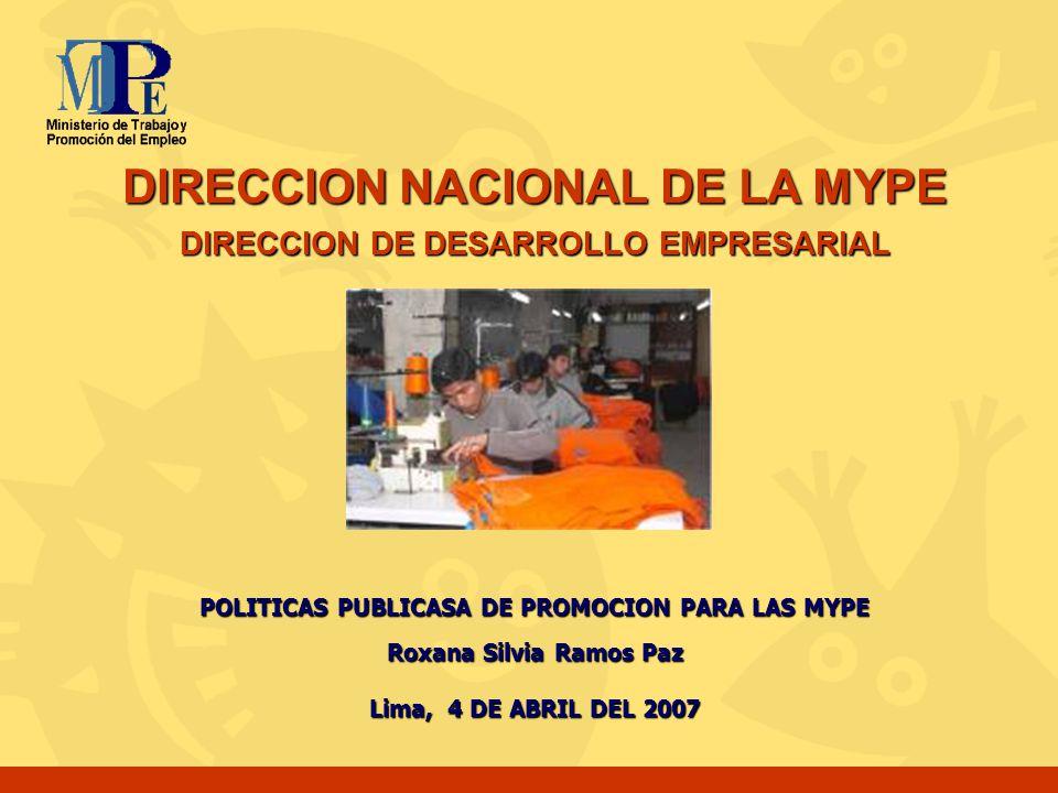DIRECCION NACIONAL DE LA MYPE DIRECCION DE DESARROLLO EMPRESARIAL POLITICAS PUBLICASA DE PROMOCION PARA LAS MYPE Roxana Silvia Ramos Paz Lima, 4 DE AB