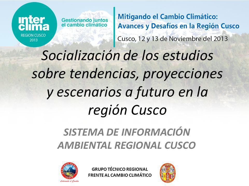 GRUPO TÉCNICO REGIONAL FRENTE AL CAMBIO CLIMÁTICO Socialización de los estudios sobre tendencias, proyecciones y escenarios a futuro en la región Cusco SISTEMA DE INFORMACIÓN AMBIENTAL REGIONAL CUSCO