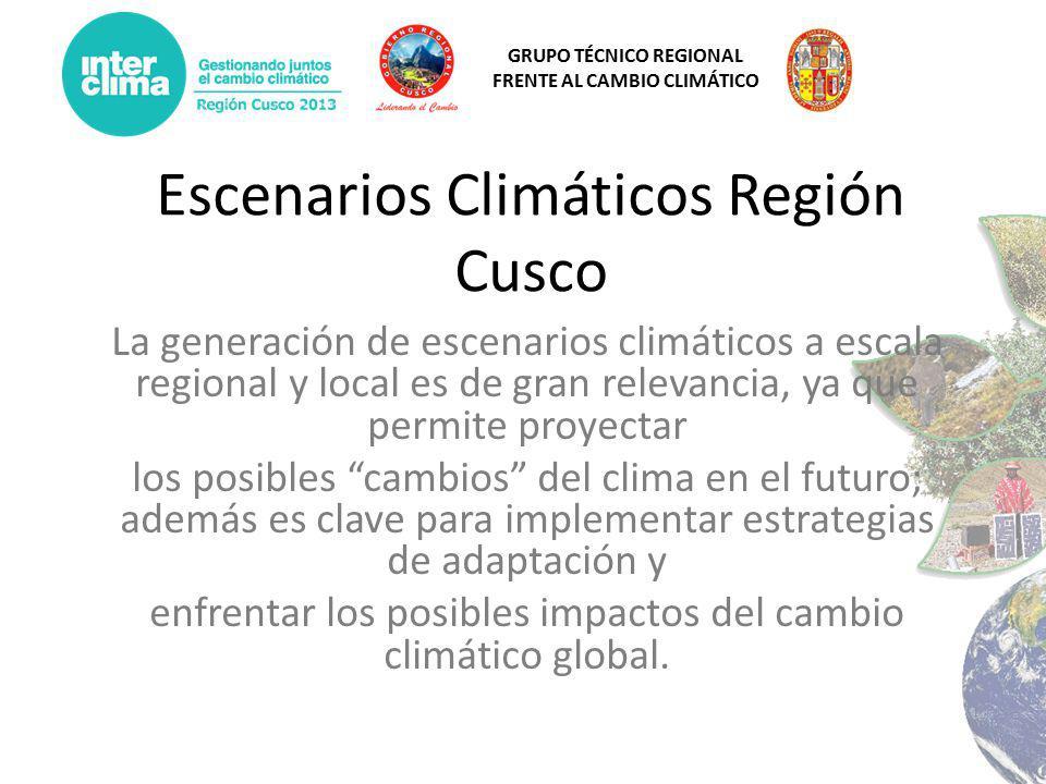 GRUPO TÉCNICO REGIONAL FRENTE AL CAMBIO CLIMÁTICO Escenarios Climáticos Región Cusco La generación de escenarios climáticos a escala regional y local es de gran relevancia, ya que permite proyectar los posibles cambios del clima en el futuro; además es clave para implementar estrategias de adaptación y enfrentar los posibles impactos del cambio climático global.