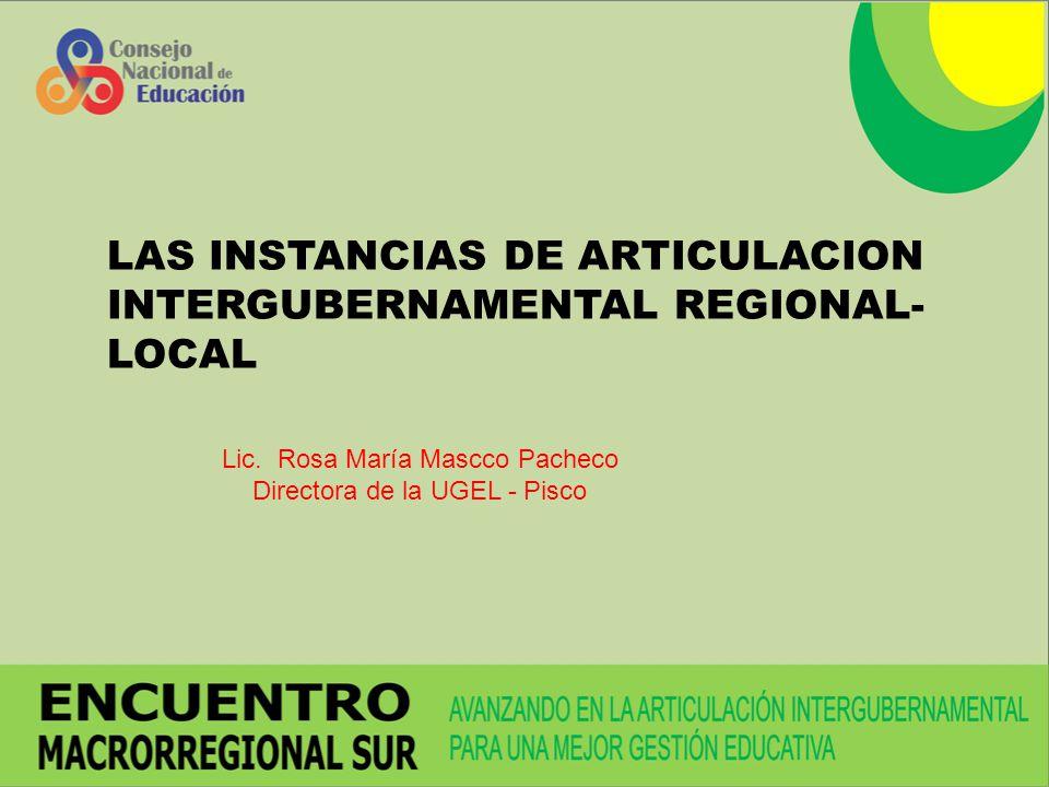 LAS INSTANCIAS DE ARTICULACION INTERGUBERNAMENTAL REGIONAL- LOCAL Lic. Rosa María Mascco Pacheco Directora de la UGEL - Pisco