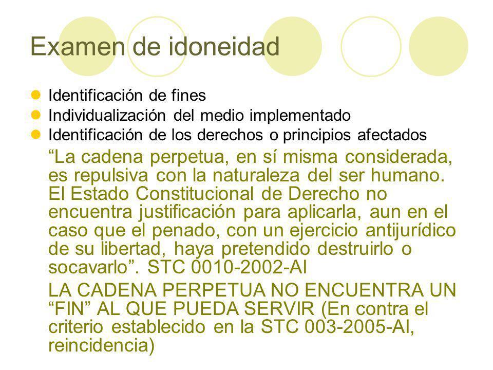 Examen de idoneidad Identificación de fines Individualización del medio implementado Identificación de los derechos o principios afectados La cadena perpetua, en sí misma considerada, es repulsiva con la naturaleza del ser humano.