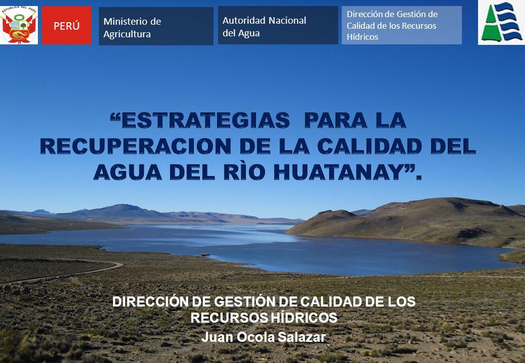 DIRECCIÓN DE GESTIÓN DE CALIDAD DE LOS RECURSOS HÍDRICOS Juan Ocola Salazar PERÚ Autoridad Nacional del Agua Dirección de Gestión de Calidad de los Recursos Hídricos Ministerio de Agricultura