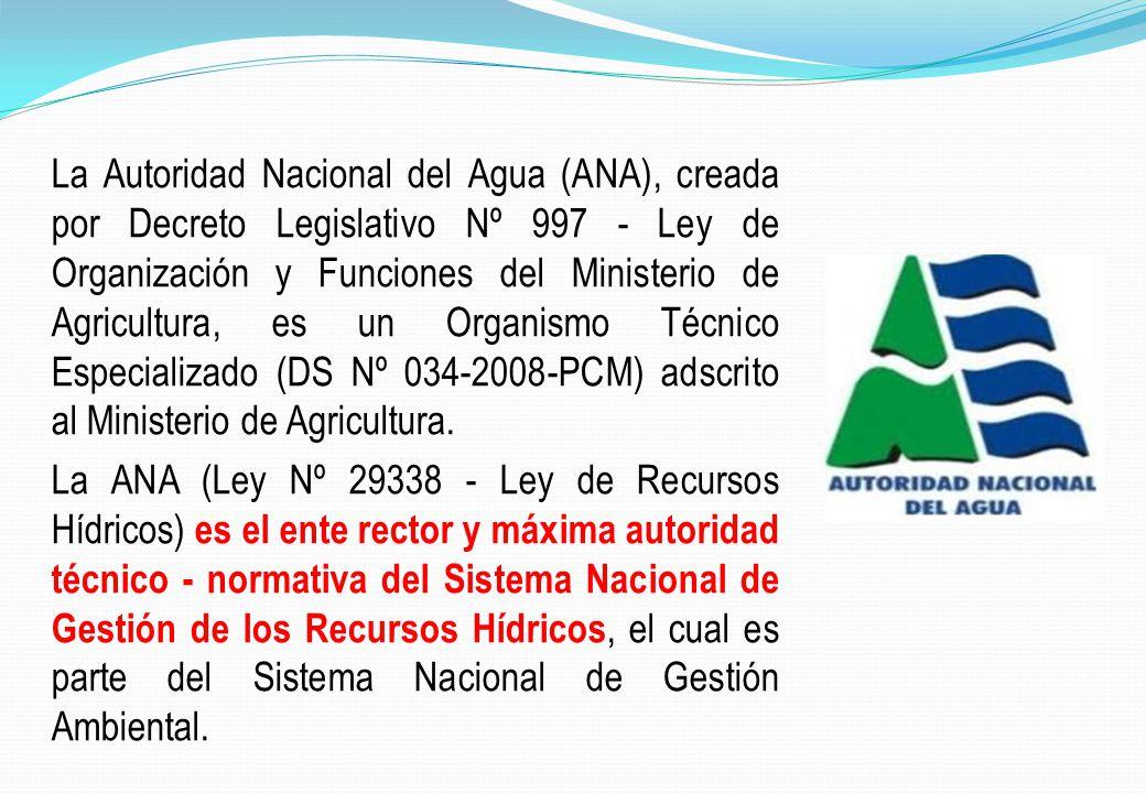 La Autoridad Nacional del Agua (ANA), creada por Decreto Legislativo Nº 997 - Ley de Organización y Funciones del Ministerio de Agricultura, es un Organismo Técnico Especializado (DS Nº 034-2008-PCM) adscrito al Ministerio de Agricultura.