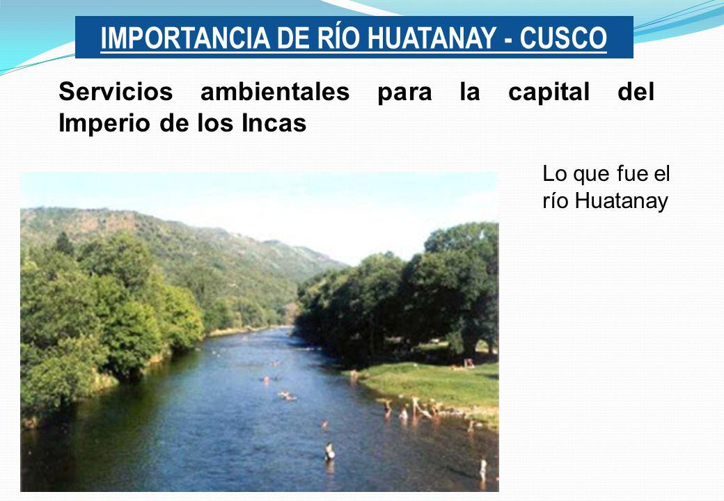 IMPORTANCIA DE RÍO HUATANAY - CUSCO Servicios ambientales para la capital del Imperio de los Incas Lo que fue el río Huatanay