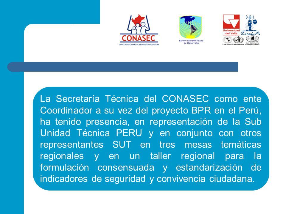 La Secretaría Técnica del CONASEC como ente Coordinador a su vez del proyecto BPR en el Perú, ha tenido presencia, en representación de la Sub Unidad Técnica PERU y en conjunto con otros representantes SUT en tres mesas temáticas regionales y en un taller regional para la formulación consensuada y estandarización de indicadores de seguridad y convivencia ciudadana.