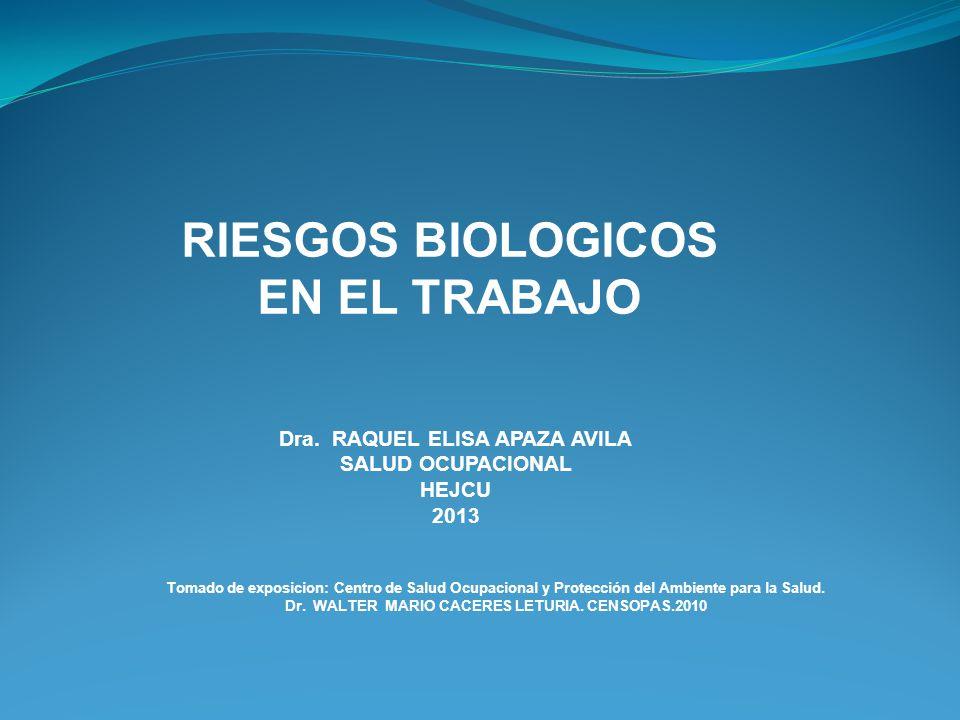 RIESGOS BIOLOGICOS EN EL TRABAJO Dra. RAQUEL ELISA APAZA AVILA SALUD OCUPACIONAL HEJCU 2013 Tomado de exposicion: Centro de Salud Ocupacional y Protec