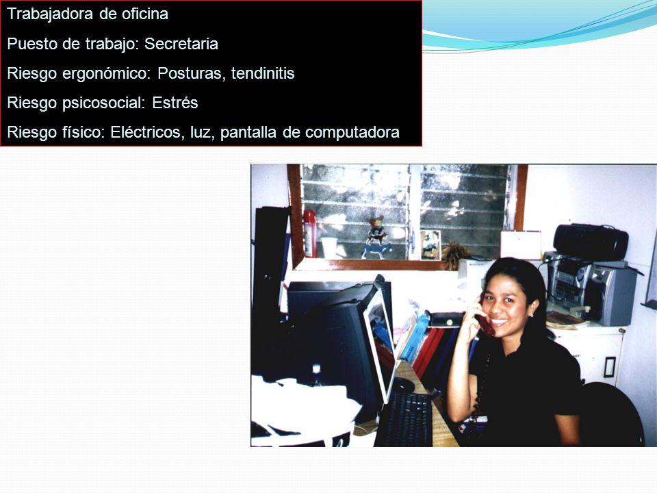 Trabajadora de oficina Puesto de trabajo: Secretaria Riesgo ergonómico: Posturas, tendinitis Riesgo psicosocial: Estrés Riesgo físico: Eléctricos, luz