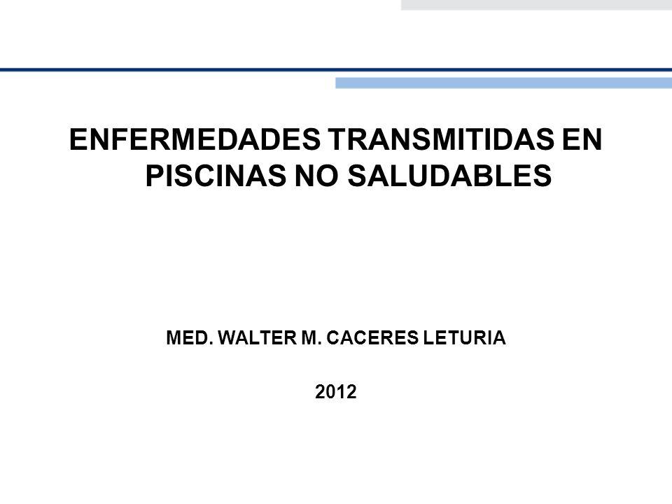 ENFERMEDADES TRANSMITIDAS EN PISCINAS NO SALUDABLES MED. WALTER M. CACERES LETURIA 2012
