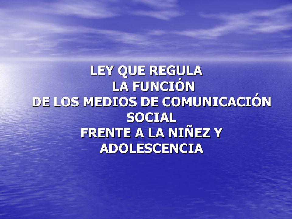 LEY QUE REGULA LA FUNCIÓN DE LOS MEDIOS DE COMUNICACIÓN SOCIAL FRENTE A LA NIÑEZ Y ADOLESCENCIA