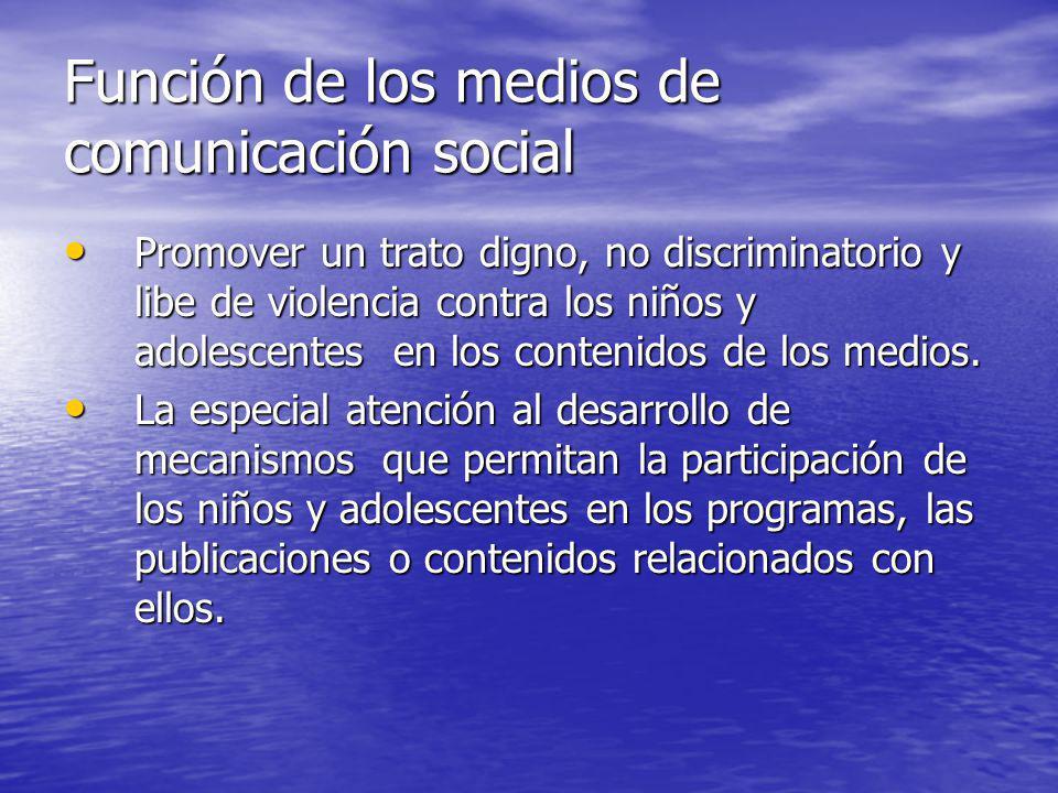 Función de los medios de comunicación social Promover un trato digno, no discriminatorio y libe de violencia contra los niños y adolescentes en los co