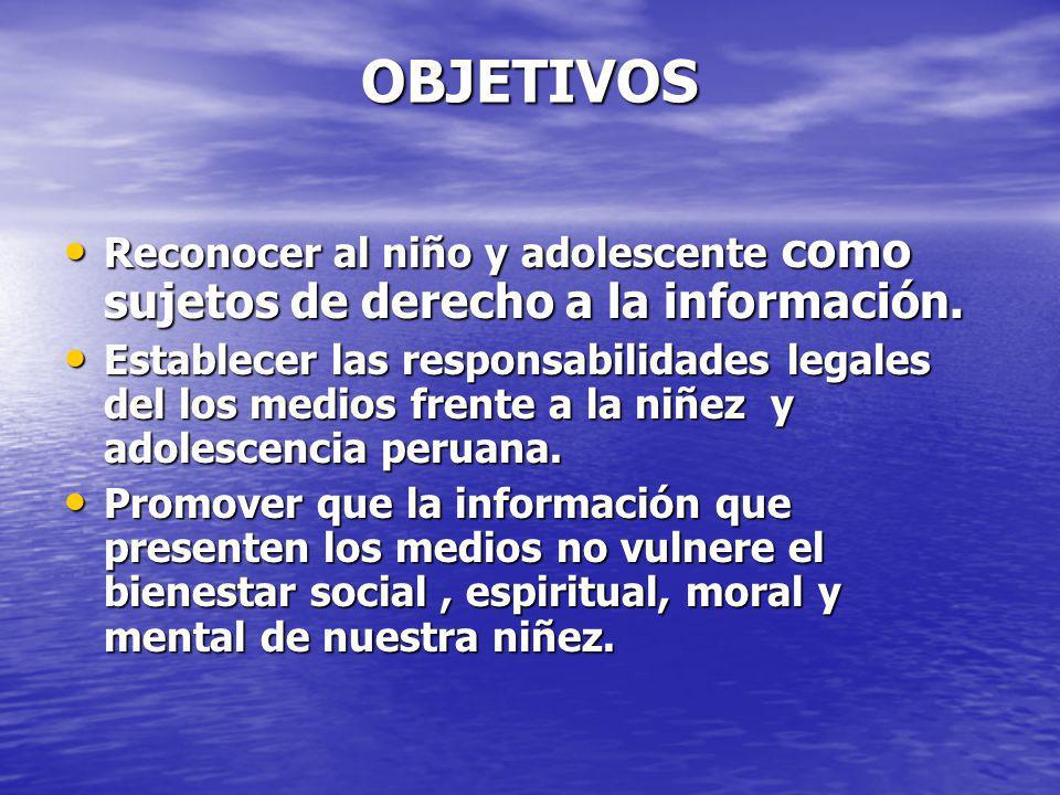 OBJETIVOS Reconocer al niño y adolescente como sujetos de derecho a la información. Reconocer al niño y adolescente como sujetos de derecho a la infor