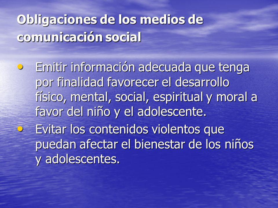 Obligaciones de los medios de comunicación social Emitir información adecuada que tenga por finalidad favorecer el desarrollo físico, mental, social,