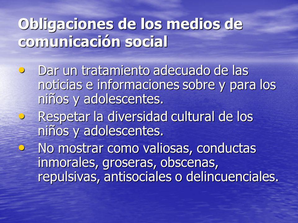 Obligaciones de los medios de comunicación social Dar un tratamiento adecuado de las noticias e informaciones sobre y para los niños y adolescentes. D