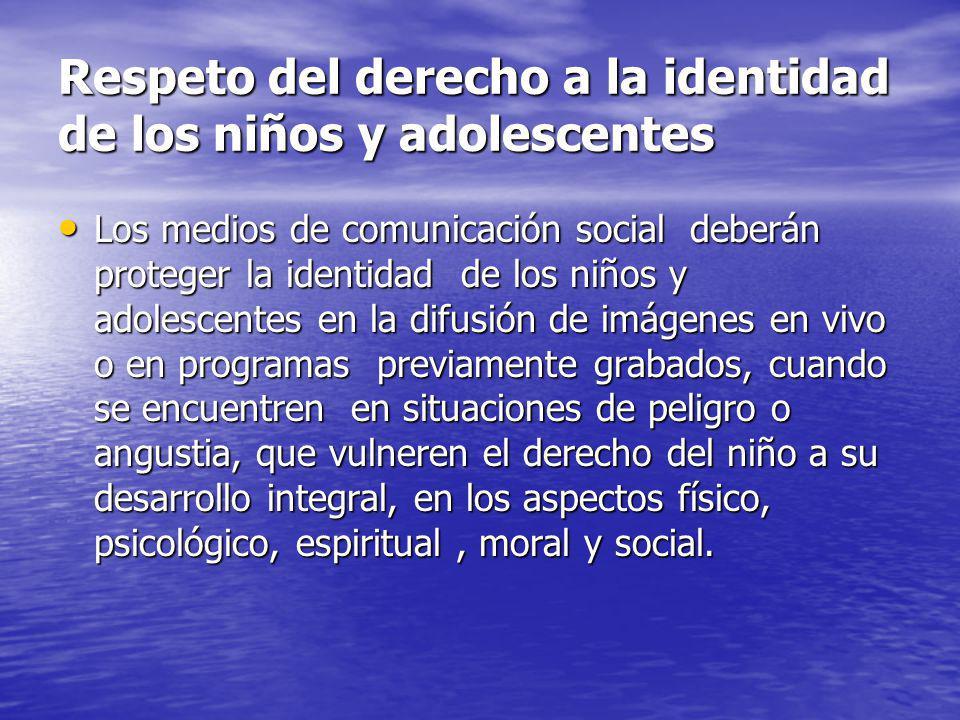 Respeto del derecho a la identidad de los niños y adolescentes Los medios de comunicación social deberán proteger la identidad de los niños y adolesce