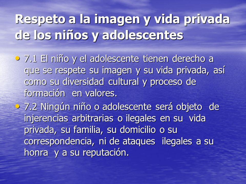 Respeto a la imagen y vida privada de los niños y adolescentes 7.1 El niño y el adolescente tienen derecho a que se respete su imagen y su vida privad