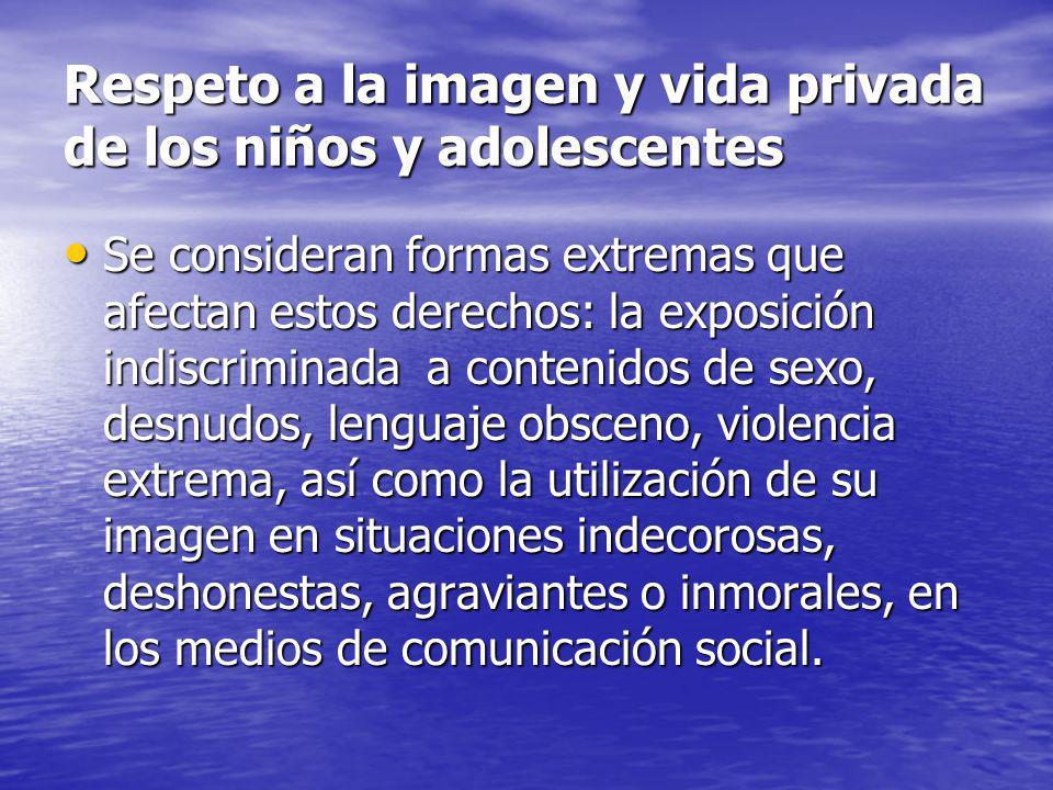 Respeto a la imagen y vida privada de los niños y adolescentes Se consideran formas extremas que afectan estos derechos: la exposición indiscriminada