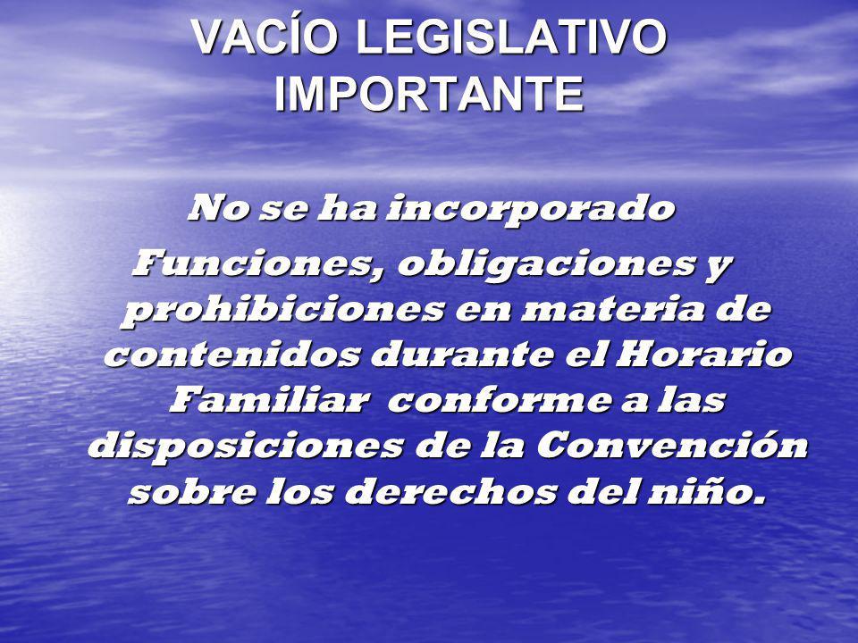 VACÍO LEGISLATIVO IMPORTANTE No se ha incorporado Funciones, obligaciones y prohibiciones en materia de contenidos durante el Horario Familiar conform