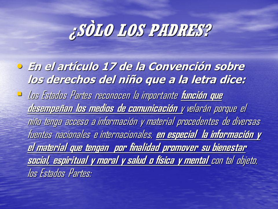 ¿SÒLO LOS PADRES? En el artículo 17 de la Convención sobre los derechos del niño que a la letra dice: En el artículo 17 de la Convención sobre los der