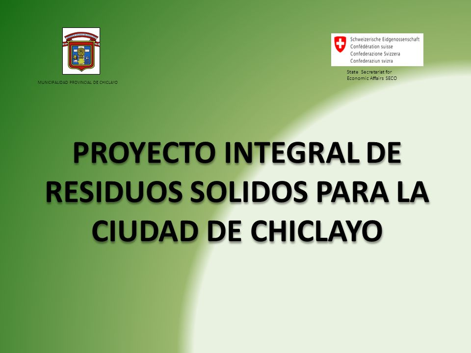 MUNICIPALIDAD PROVINCIAL DE CHICLAYO PROYECTO INTEGRAL DE RESIDUOS SOLIDOS PARA LA CIUDAD DE CHICLAYO State Secretariat for Economic Affairs SECO