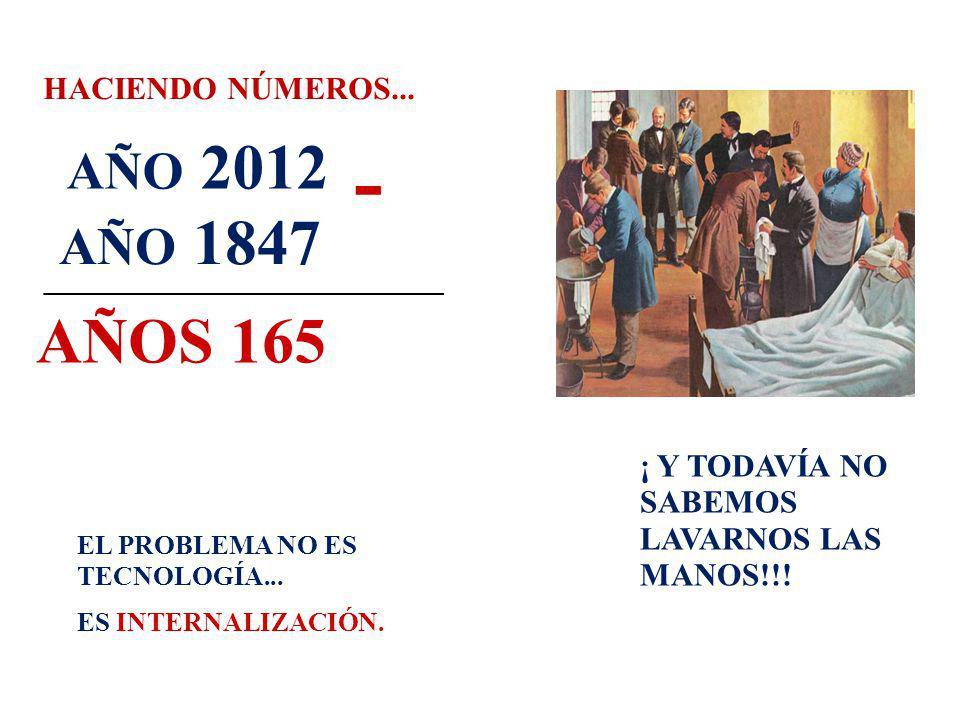 HACIENDO NÚMEROS... AÑO 1847 _________________________ AÑOS 165 AÑO 2012 ¡ Y TODAVÍA NO SABEMOS LAVARNOS LAS MANOS!!! EL PROBLEMA NO ES TECNOLOGÍA...