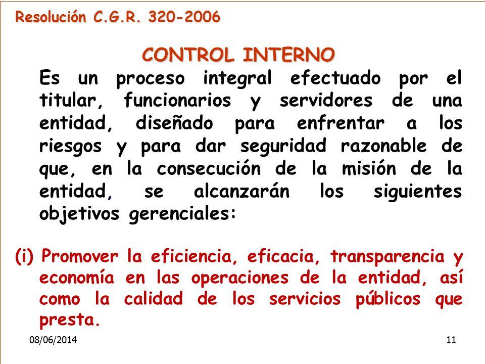 Resolución C.G.R. 320-2006 CONTROL INTERNO Es un proceso integral efectuado por el titular, funcionarios y servidores de una entidad, diseñado para en