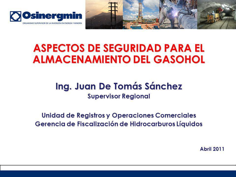 ASPECTOS DE SEGURIDAD PARA EL ALMACENAMIENTO DEL GASOHOL Ing. Juan De Tomás Sánchez Supervisor Regional Unidad de Registros y Operaciones Comerciales