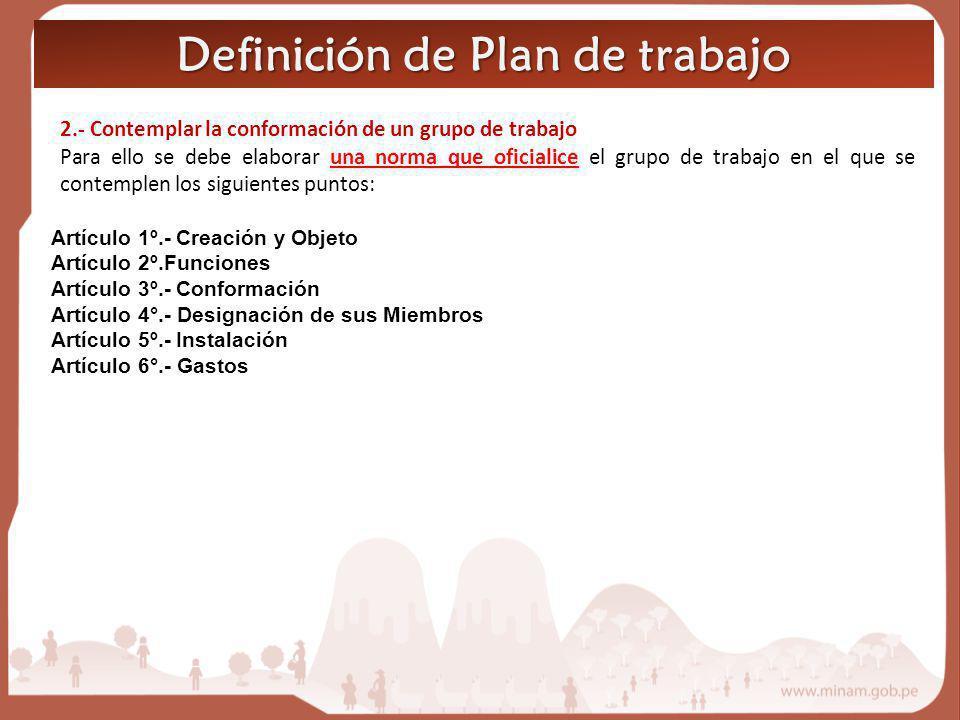 Definición de Plan de trabajo 2.- Contemplar la conformación de un grupo de trabajo Para ello se debe elaborar una norma que oficialice el grupo de tr