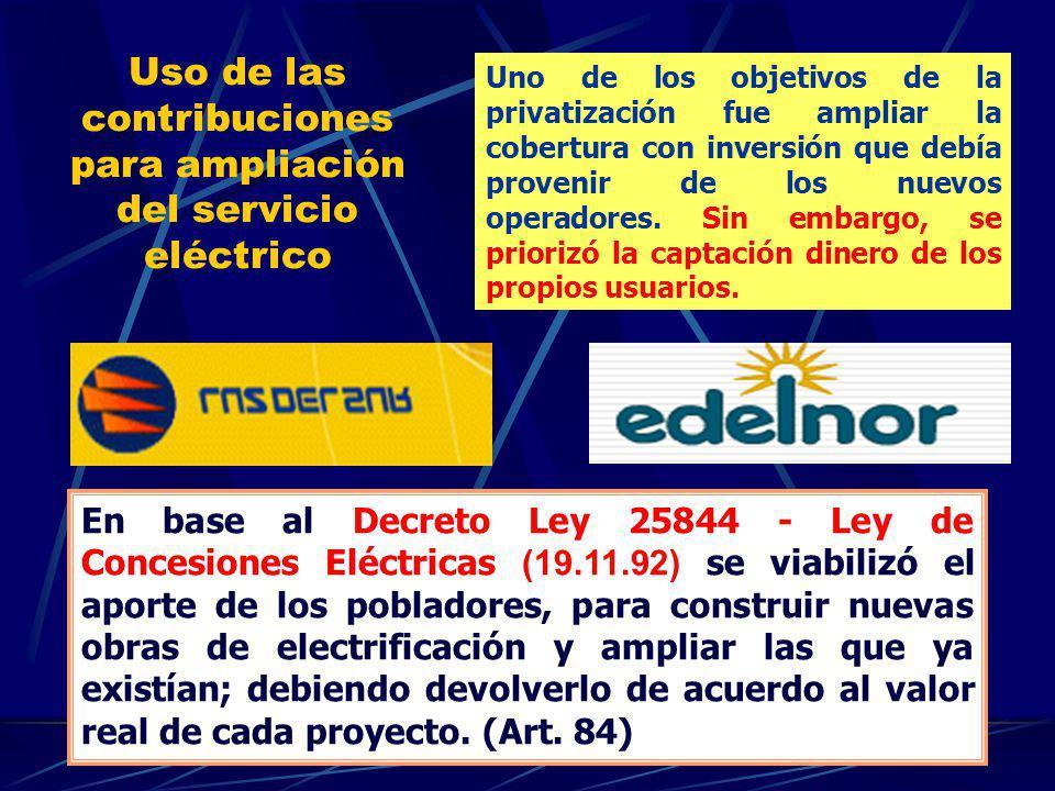 Uso de las contribuciones para ampliación del servicio eléctrico En base al Decreto Ley 25844 - Ley de Concesiones Eléctricas (19.11.92) se viabilizó