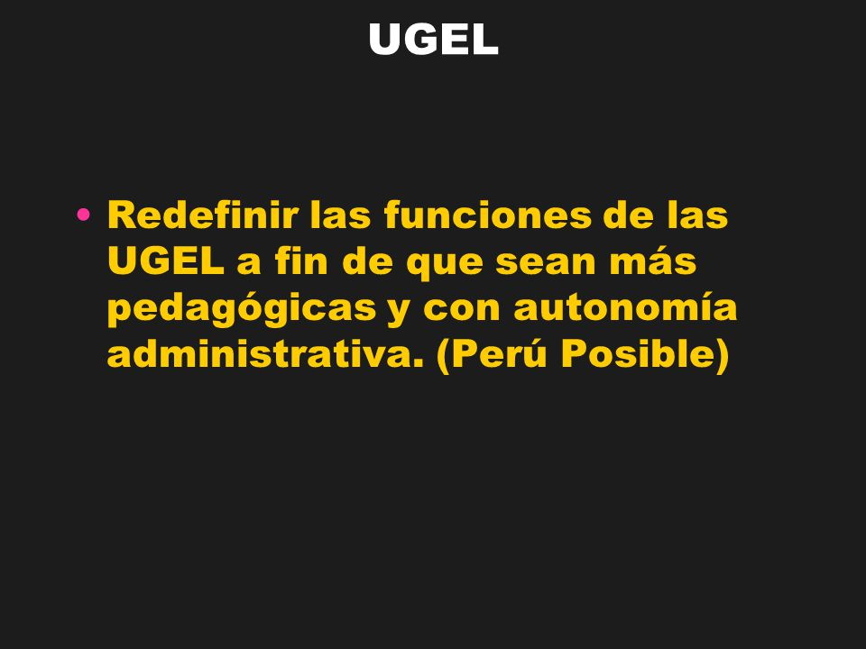 UGEL Redefinir las funciones de las UGEL a fin de que sean más pedagógicas y con autonomía administrativa. (Perú Posible)