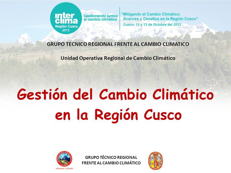 GRUPO TÉCNICO REGIONAL FRENTE AL CAMBIO CLIMÁTICO GRUPO TECNICO REGIONAL FRENTE AL CAMBIO CLIMATICO Unidad Operativa Regional de Cambio Climático Gestión del Cambio Climático en la Región Cusco