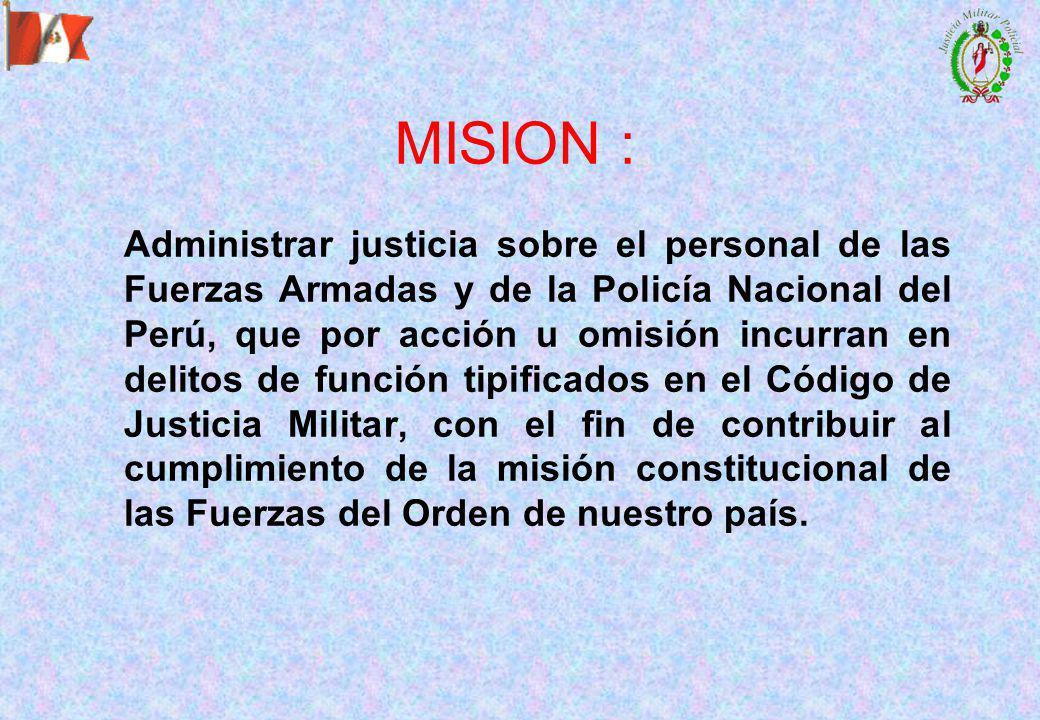 MISION : Administrar justicia sobre el personal de las Fuerzas Armadas y de la Policía Nacional del Perú, que por acción u omisión incurran en delitos de función tipificados en el Código de Justicia Militar, con el fin de contribuir al cumplimiento de la misión constitucional de las Fuerzas del Orden de nuestro país.