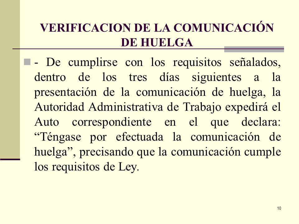 10 VERIFICACION DE LA COMUNICACIÓN DE HUELGA - De cumplirse con los requisitos señalados, dentro de los tres días siguientes a la presentación de la comunicación de huelga, la Autoridad Administrativa de Trabajo expedirá el Auto correspondiente en el que declara: Téngase por efectuada la comunicación de huelga, precisando que la comunicación cumple los requisitos de Ley.