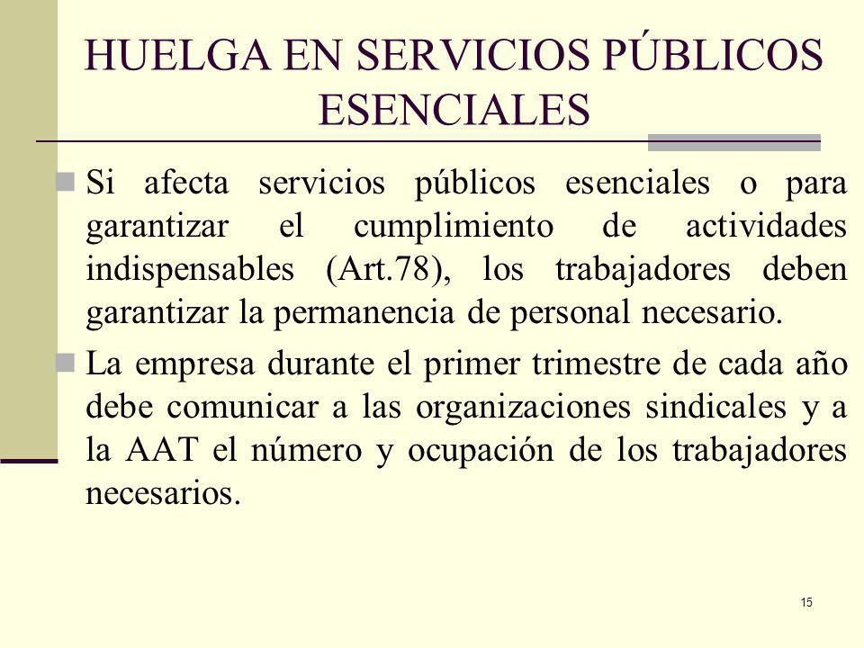 15 HUELGA EN SERVICIOS PÚBLICOS ESENCIALES Si afecta servicios públicos esenciales o para garantizar el cumplimiento de actividades indispensables (Art.78), los trabajadores deben garantizar la permanencia de personal necesario.