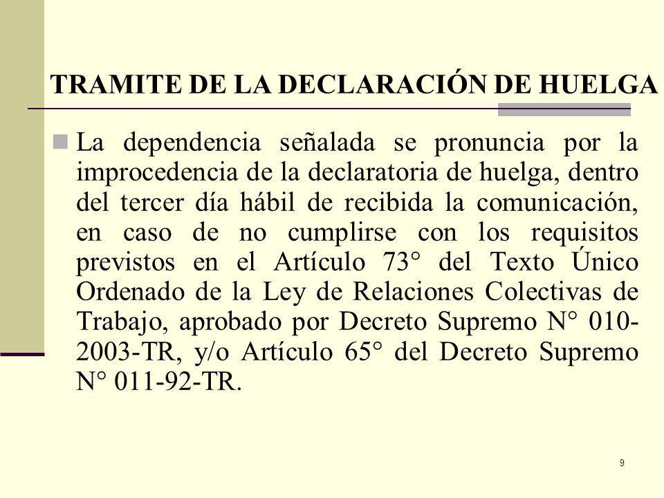 9 La dependencia señalada se pronuncia por la improcedencia de la declaratoria de huelga, dentro del tercer día hábil de recibida la comunicación, en caso de no cumplirse con los requisitos previstos en el Artículo 73° del Texto Único Ordenado de la Ley de Relaciones Colectivas de Trabajo, aprobado por Decreto Supremo N° 010- 2003-TR, y/o Artículo 65° del Decreto Supremo N° 011-92-TR.
