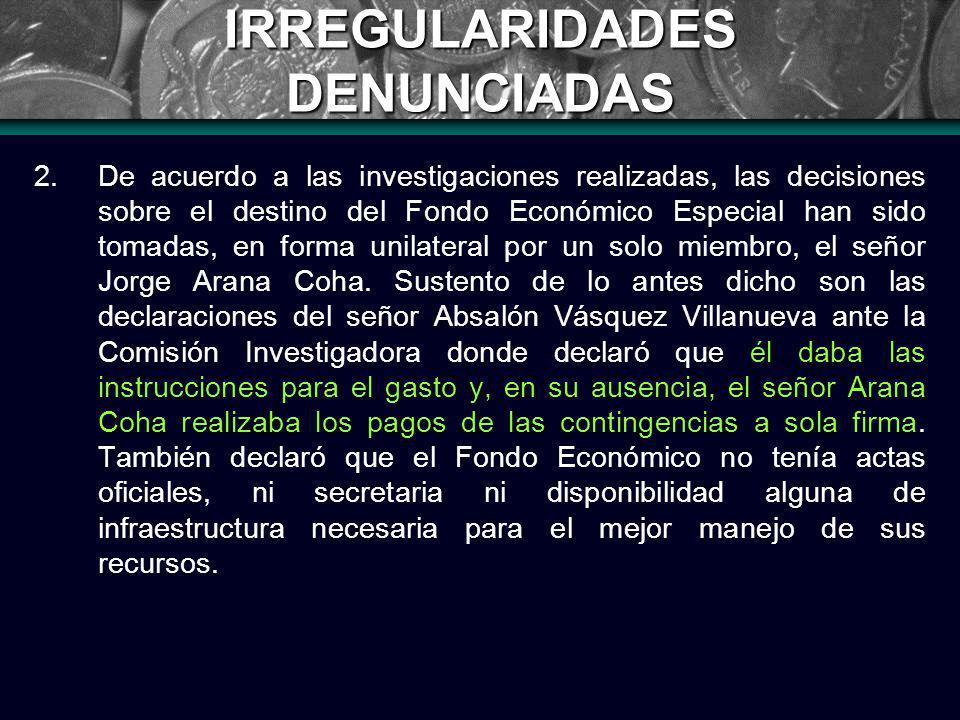 IRREGULARIDADES DENUNCIADAS 2.De acuerdo a las investigaciones realizadas, las decisiones sobre el destino del Fondo Económico Especial han sido tomadas, en forma unilateral por un solo miembro, el señor Jorge Arana Coha.