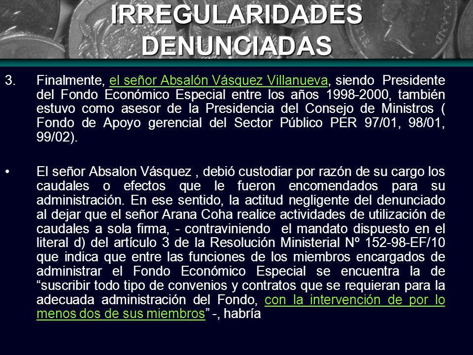 IRREGULARIDADES DENUNCIADAS 3.Finalmente, el señor Absalón Vásquez Villanueva, siendo Presidente del Fondo Económico Especial entre los años 1998-2000, también estuvo como asesor de la Presidencia del Consejo de Ministros ( Fondo de Apoyo gerencial del Sector Público PER 97/01, 98/01, 99/02).