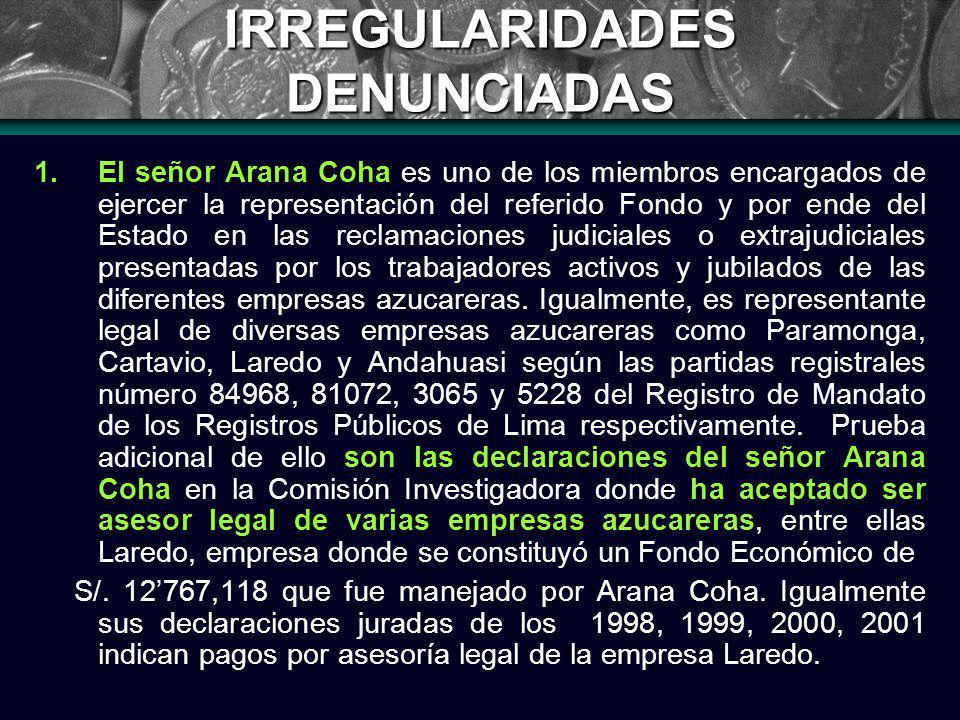 IRREGULARIDADES DENUNCIADAS 1.El señor Arana Coha es uno de los miembros encargados de ejercer la representación del referido Fondo y por ende del Estado en las reclamaciones judiciales o extrajudiciales presentadas por los trabajadores activos y jubilados de las diferentes empresas azucareras.