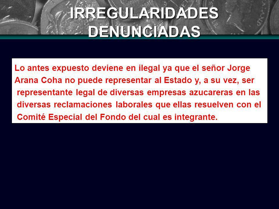IRREGULARIDADES DENUNCIADAS Lo antes expuesto deviene en ilegal ya que el señor Jorge Arana Coha no puede representar al Estado y, a su vez, ser representante legal de diversas empresas azucareras en las diversas reclamaciones laborales que ellas resuelven con el Comité Especial del Fondo del cual es integrante.