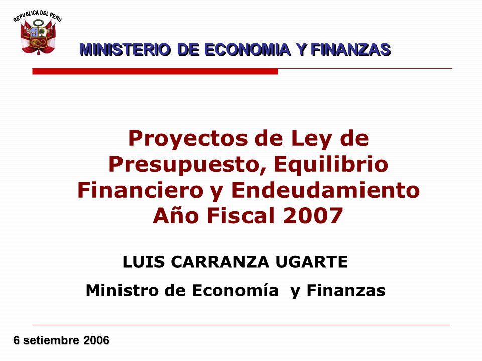 6 setiembre 2006 LUIS CARRANZA UGARTE Ministro de Economía y Finanzas Proyectos de Ley de Presupuesto, Equilibrio Financiero y Endeudamiento Año Fiscal 2007 MINISTERIO DE ECONOMIA Y FINANZAS