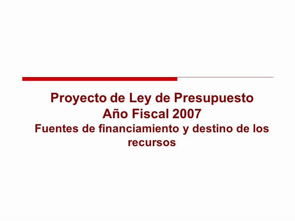 Proyecto de Ley de Presupuesto Año Fiscal 2007 Fuentes de financiamiento y destino de los recursos