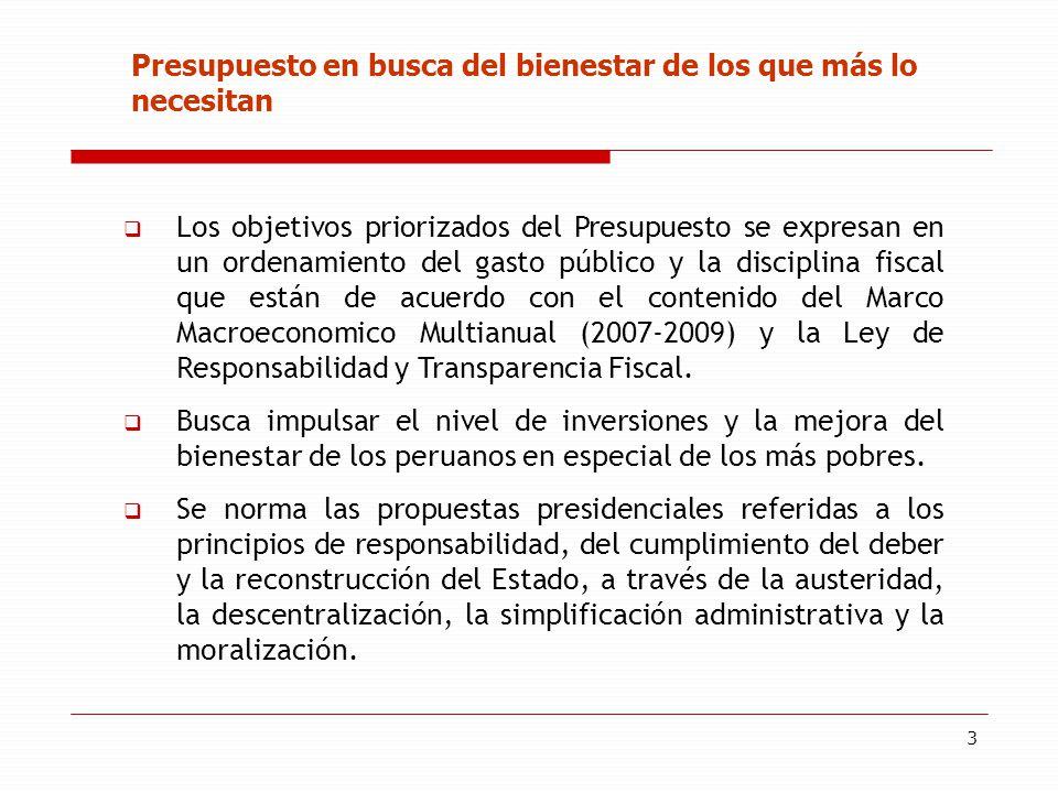 3 Presupuesto en busca del bienestar de los que más lo necesitan Los objetivos priorizados del Presupuesto se expresan en un ordenamiento del gasto público y la disciplina fiscal que están de acuerdo con el contenido del Marco Macroeconomico Multianual (2007-2009) y la Ley de Responsabilidad y Transparencia Fiscal.