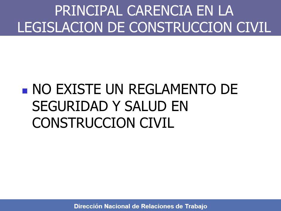 Dirección Nacional de Relaciones de Trabajo PRINCIPAL CARENCIA EN LA LEGISLACION DE CONSTRUCCION CIVIL NO EXISTE UN REGLAMENTO DE SEGURIDAD Y SALUD EN CONSTRUCCION CIVIL