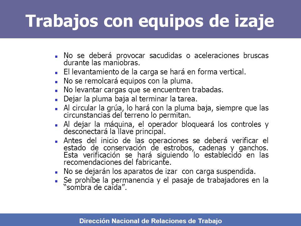 Dirección Nacional de Relaciones de Trabajo Trabajos con equipos de izaje No se deberá provocar sacudidas o aceleraciones bruscas durante las maniobras.