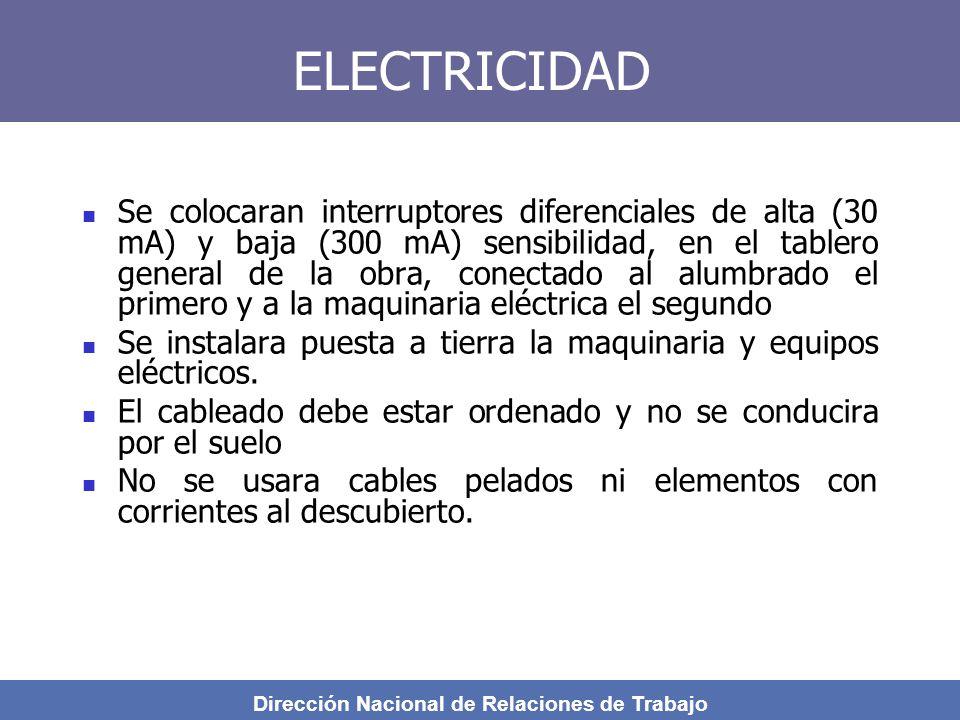 Dirección Nacional de Relaciones de Trabajo ELECTRICIDAD Se colocaran interruptores diferenciales de alta (30 mA) y baja (300 mA) sensibilidad, en el tablero general de la obra, conectado al alumbrado el primero y a la maquinaria eléctrica el segundo Se instalara puesta a tierra la maquinaria y equipos eléctricos.